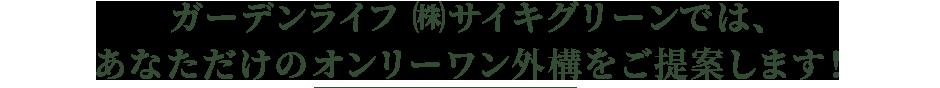 ガーデンライフ(株)サイキグリーンでは、あなただけのオンリーワン外構をご提案します!